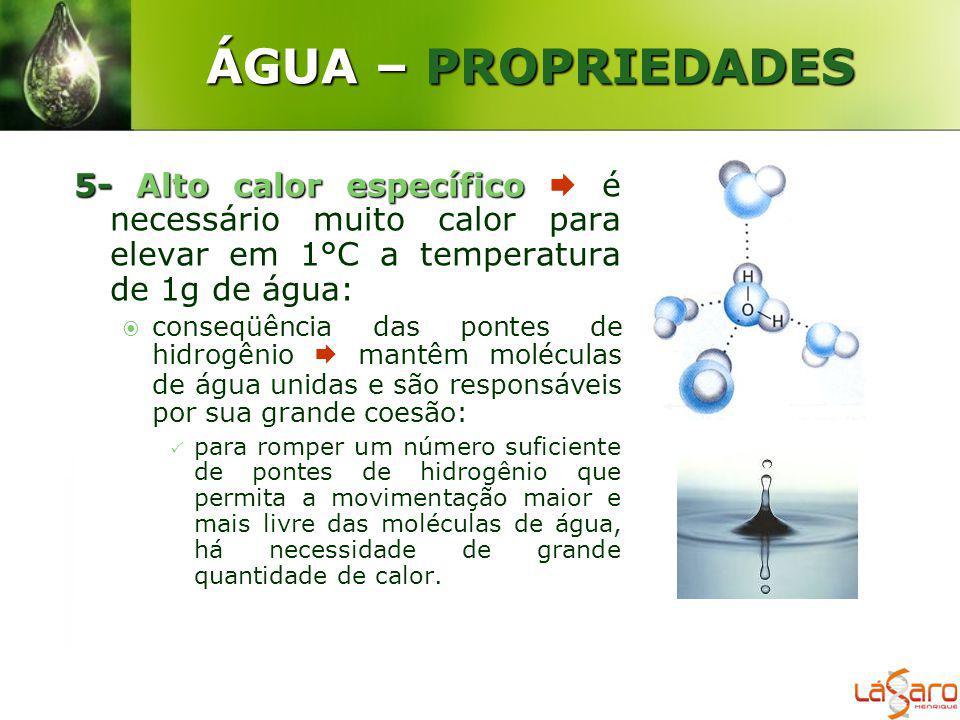 ÁGUA – PROPRIEDADES 5-Alto calor específico 5- Alto calor específico é necessário muito calor para elevar em 1°C a temperatura de 1g de água: conseqüê