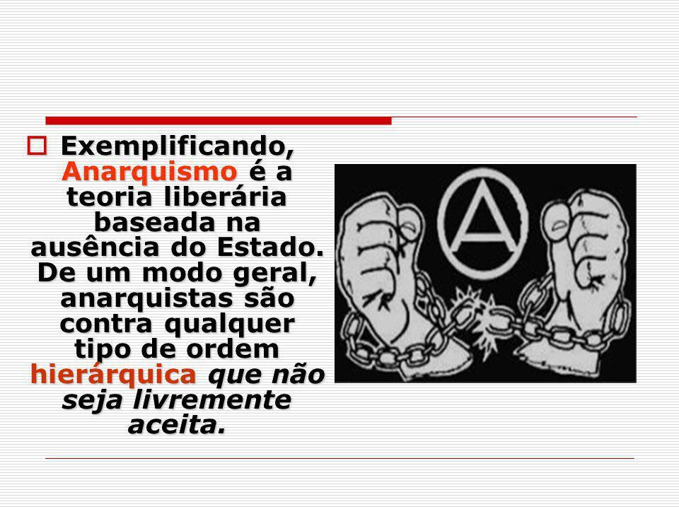 Exemplificando, Anarquismo é a teoria liberária baseada na ausência do Estado. De um modo geral, anarquistas são contra qualquer tipo de ordem hierárq