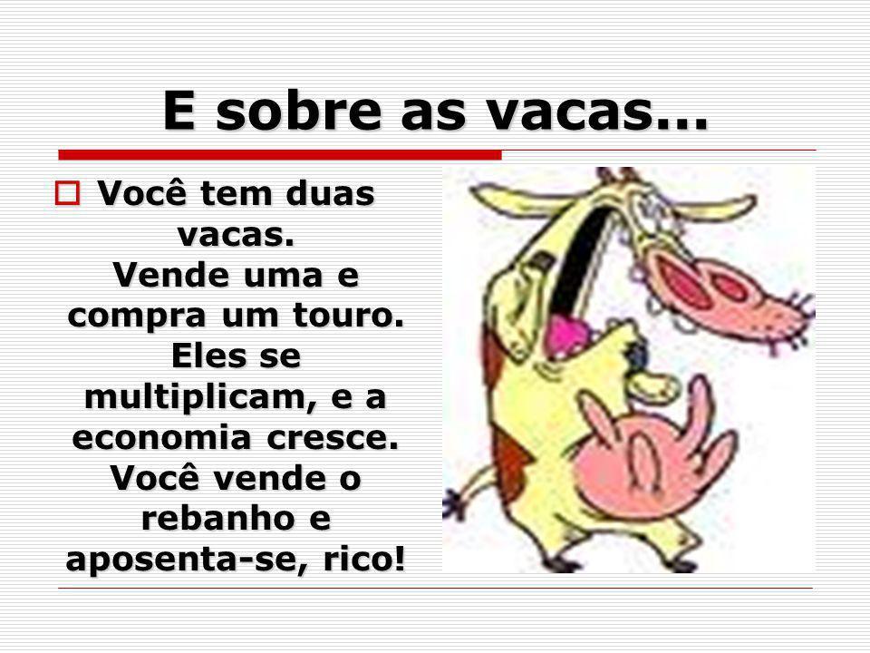 E sobre as vacas... Você tem duas vacas. Vende uma e compra um touro. Eles se multiplicam, e a economia cresce. Você vende o rebanho e aposenta-se, ri