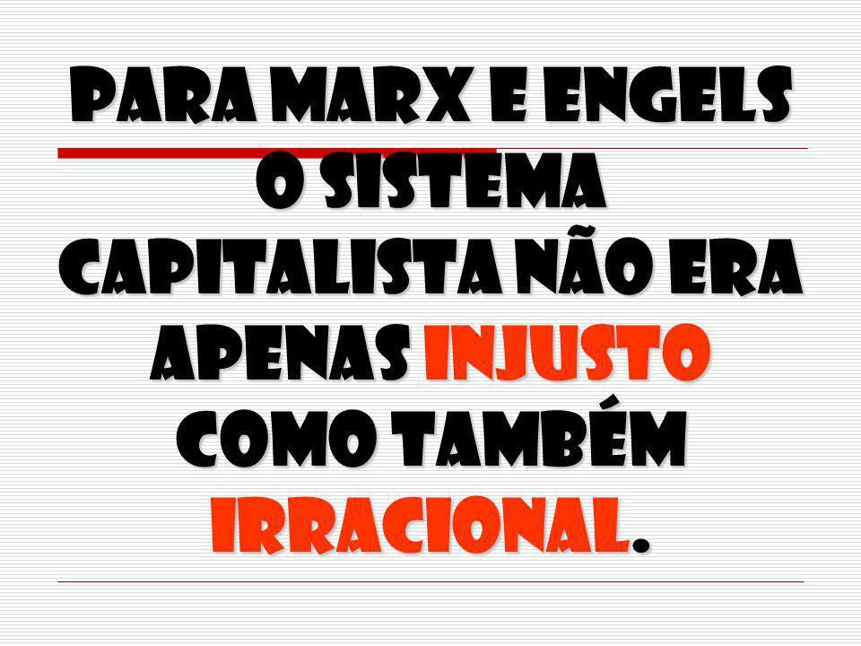 Para Marx e Engels o sistema capitalista não era apenas injusto como também irracional.