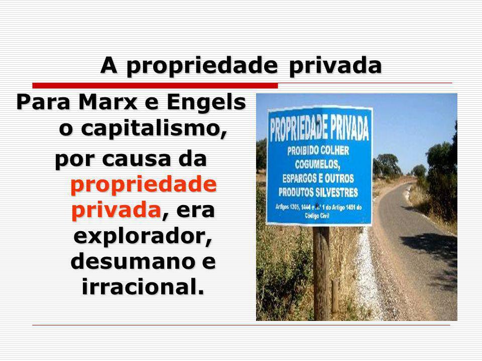 A propriedade privada Para Marx e Engels o capitalismo, por causa da propriedade privada, era explorador, desumano e irracional.