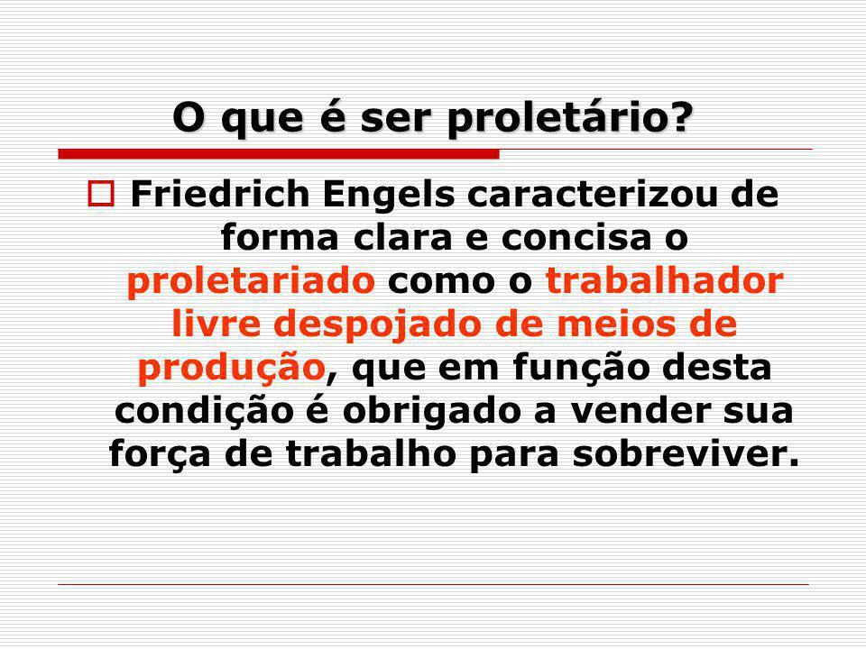 O que é ser proletário? Friedrich Engels caracterizou de forma clara e concisa o proletariado como o trabalhador livre despojado de meios de produção,