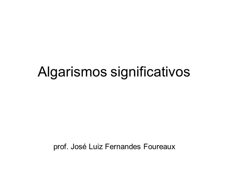 Algarismos significativos prof. José Luiz Fernandes Foureaux