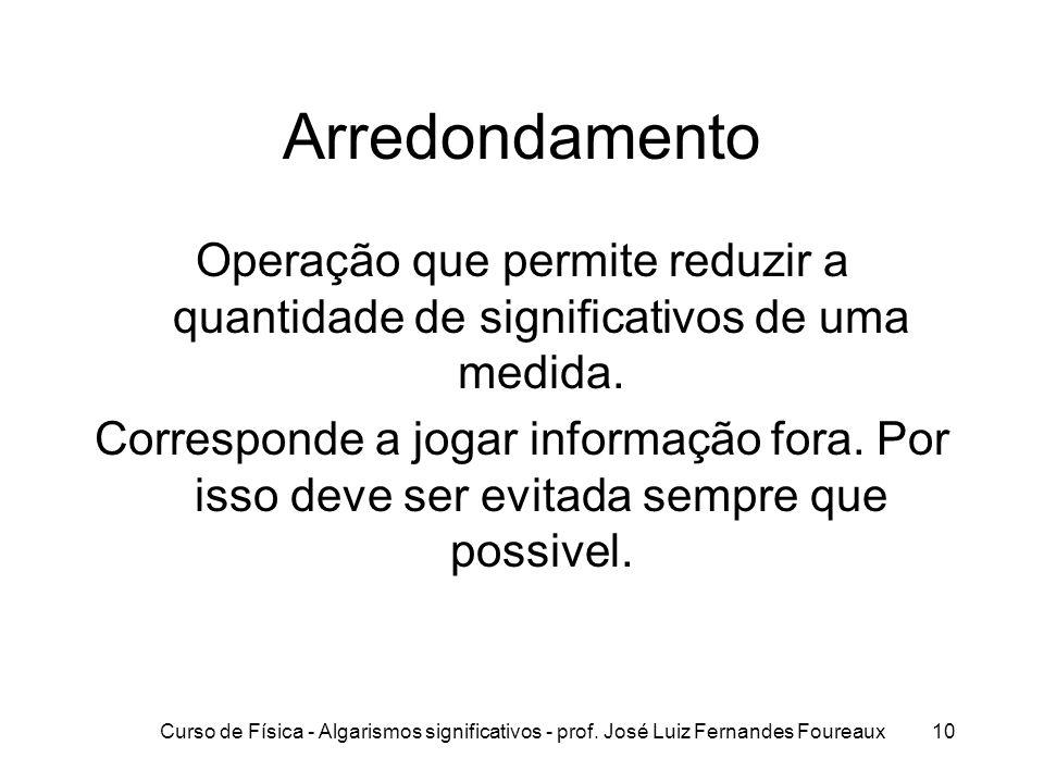 Curso de Física - Algarismos significativos - prof. José Luiz Fernandes Foureaux10 Arredondamento Operação que permite reduzir a quantidade de signifi