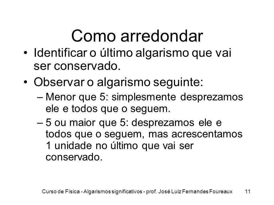 Curso de Física - Algarismos significativos - prof. José Luiz Fernandes Foureaux11 Como arredondar Identificar o último algarismo que vai ser conserva