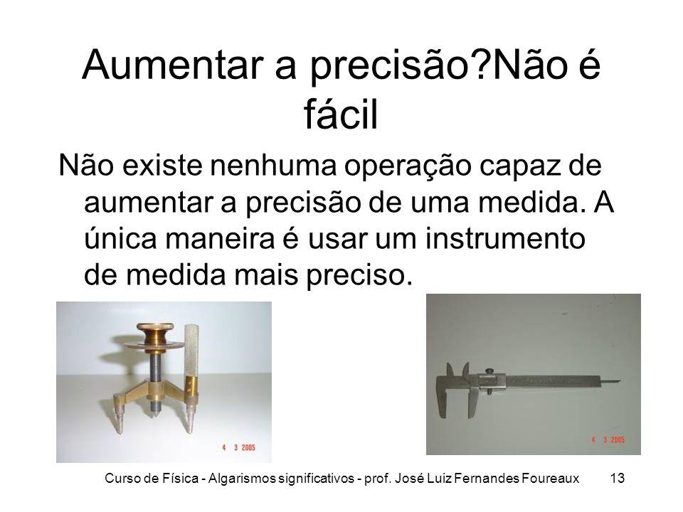 Curso de Física - Algarismos significativos - prof. José Luiz Fernandes Foureaux13 Aumentar a precisão?Não é fácil Não existe nenhuma operação capaz d