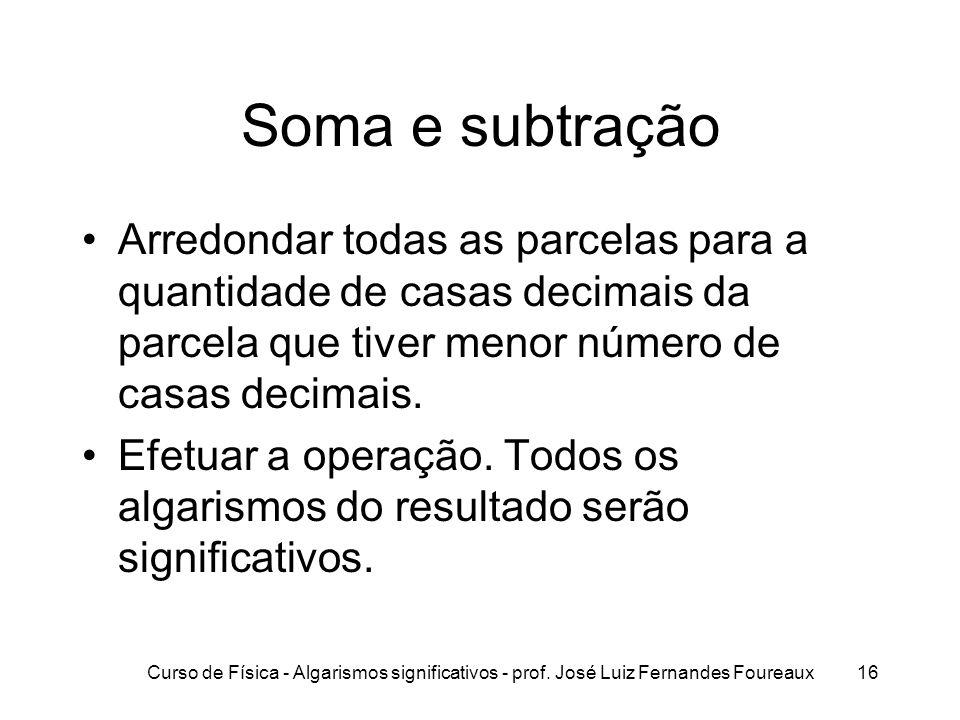 Curso de Física - Algarismos significativos - prof. José Luiz Fernandes Foureaux16 Soma e subtração Arredondar todas as parcelas para a quantidade de