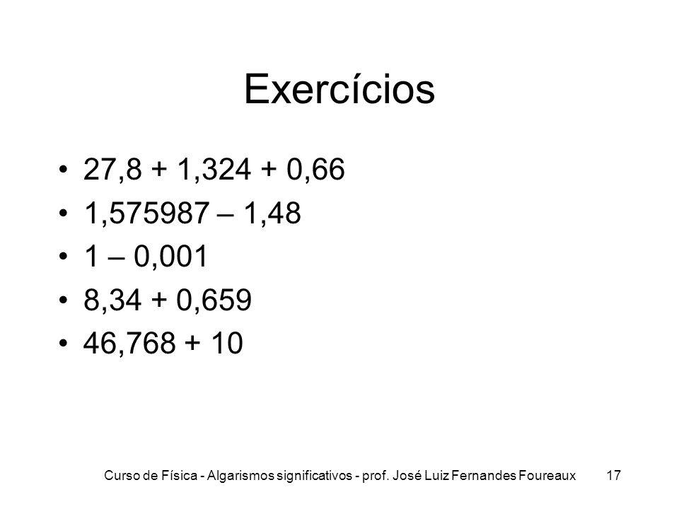 Curso de Física - Algarismos significativos - prof. José Luiz Fernandes Foureaux17 Exercícios 27,8 + 1,324 + 0,66 1,575987 – 1,48 1 – 0,001 8,34 + 0,6