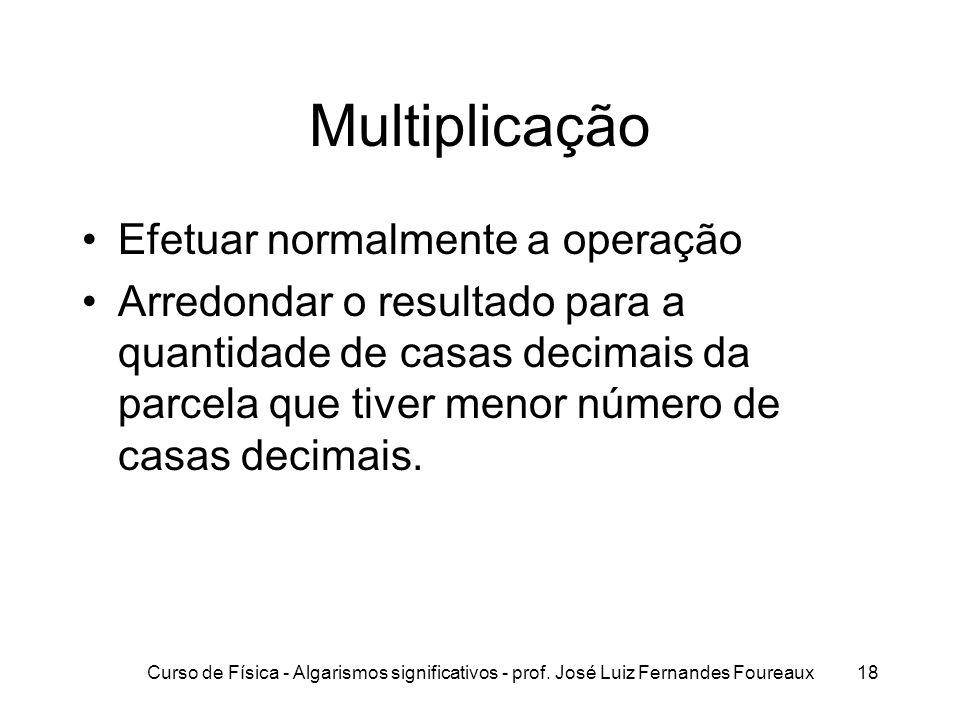 Curso de Física - Algarismos significativos - prof. José Luiz Fernandes Foureaux18 Multiplicação Efetuar normalmente a operação Arredondar o resultado