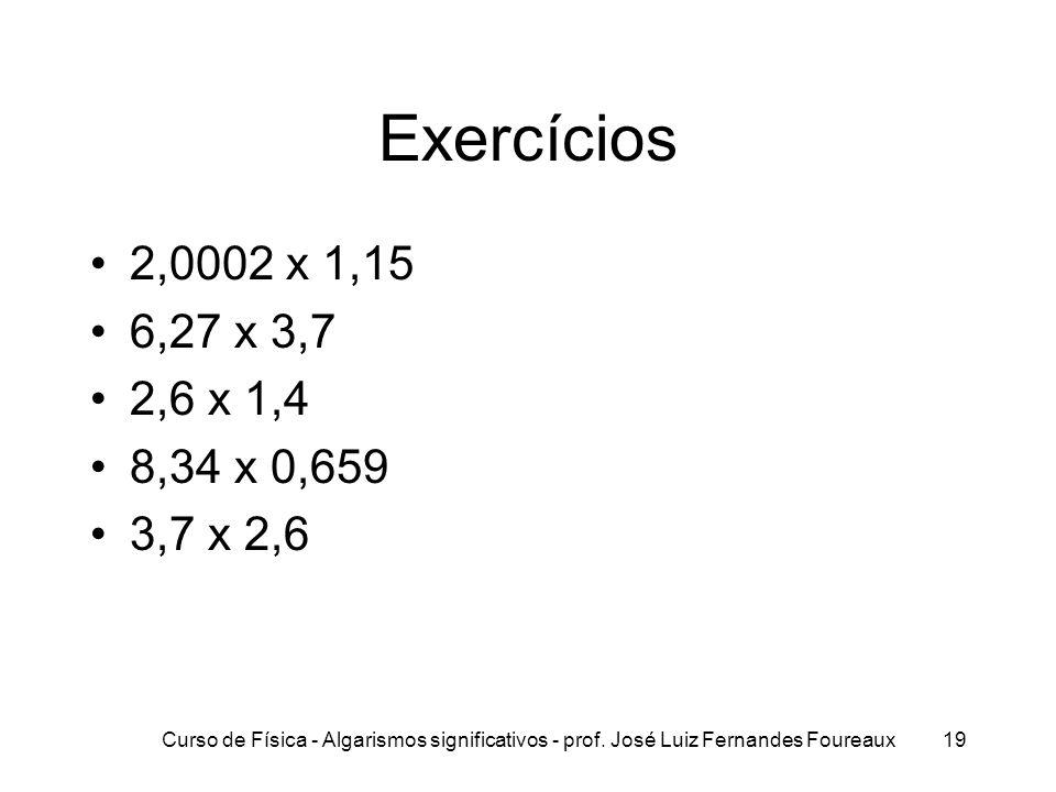 Curso de Física - Algarismos significativos - prof. José Luiz Fernandes Foureaux19 Exercícios 2,0002 x 1,15 6,27 x 3,7 2,6 x 1,4 8,34 x 0,659 3,7 x 2,