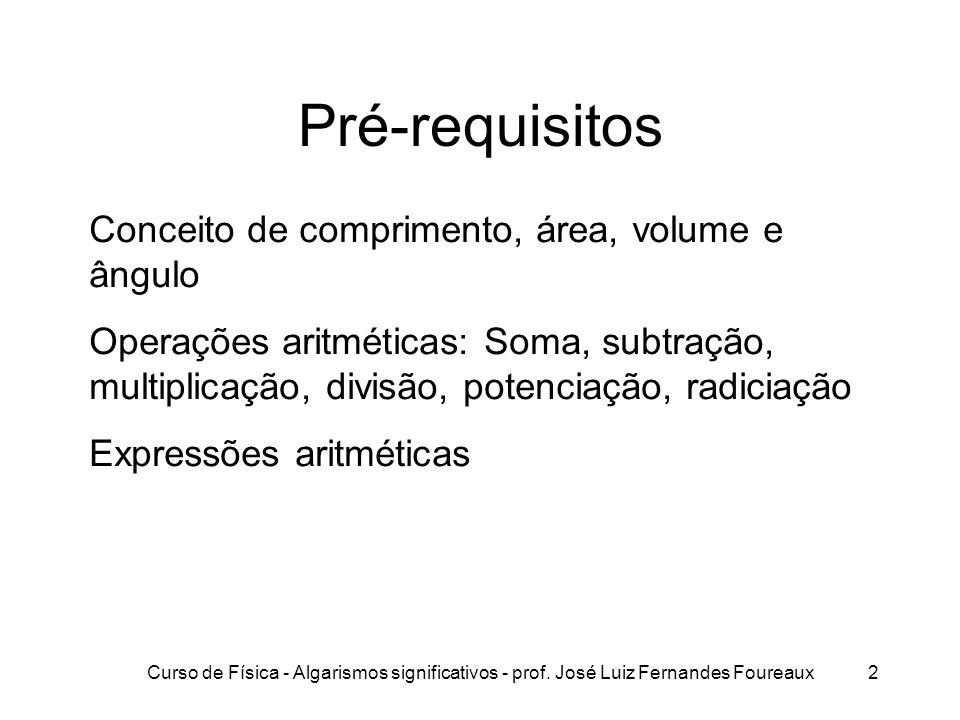 Curso de Física - Algarismos significativos - prof. José Luiz Fernandes Foureaux2 Pré-requisitos Conceito de comprimento, área, volume e ângulo Operaç