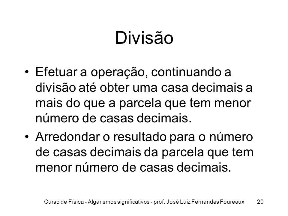 Curso de Física - Algarismos significativos - prof. José Luiz Fernandes Foureaux20 Divisão Efetuar a operação, continuando a divisão até obter uma cas