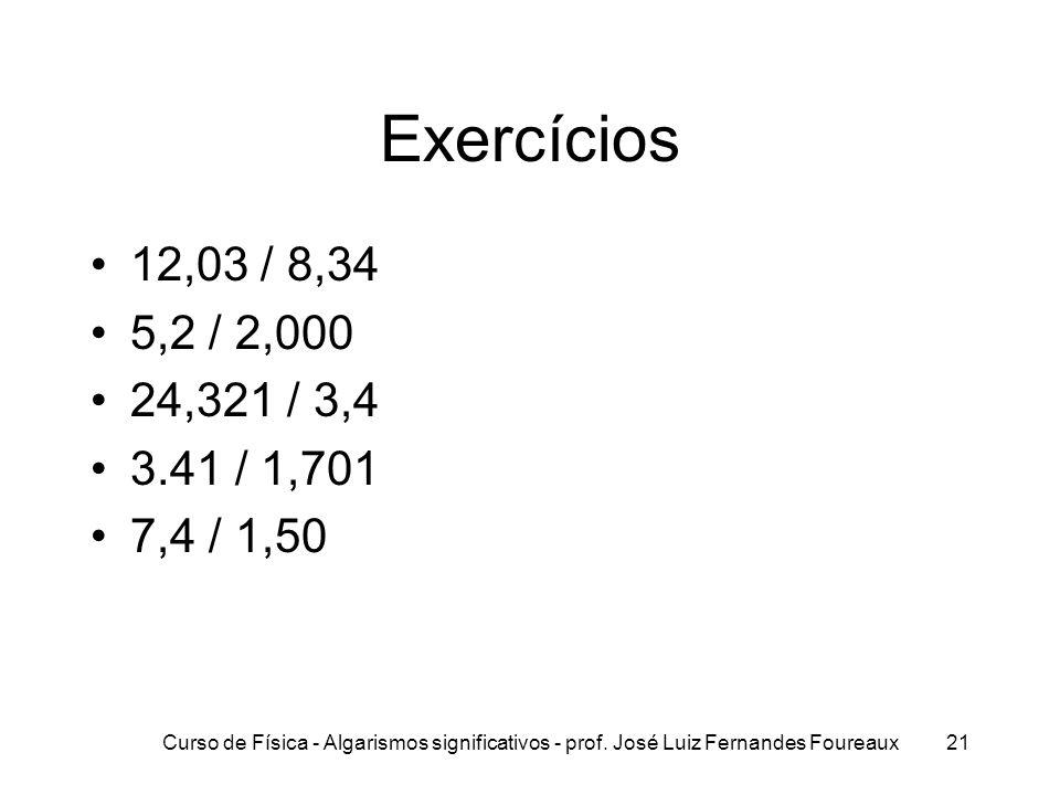 Curso de Física - Algarismos significativos - prof. José Luiz Fernandes Foureaux21 Exercícios 12,03 / 8,34 5,2 / 2,000 24,321 / 3,4 3.41 / 1,701 7,4 /