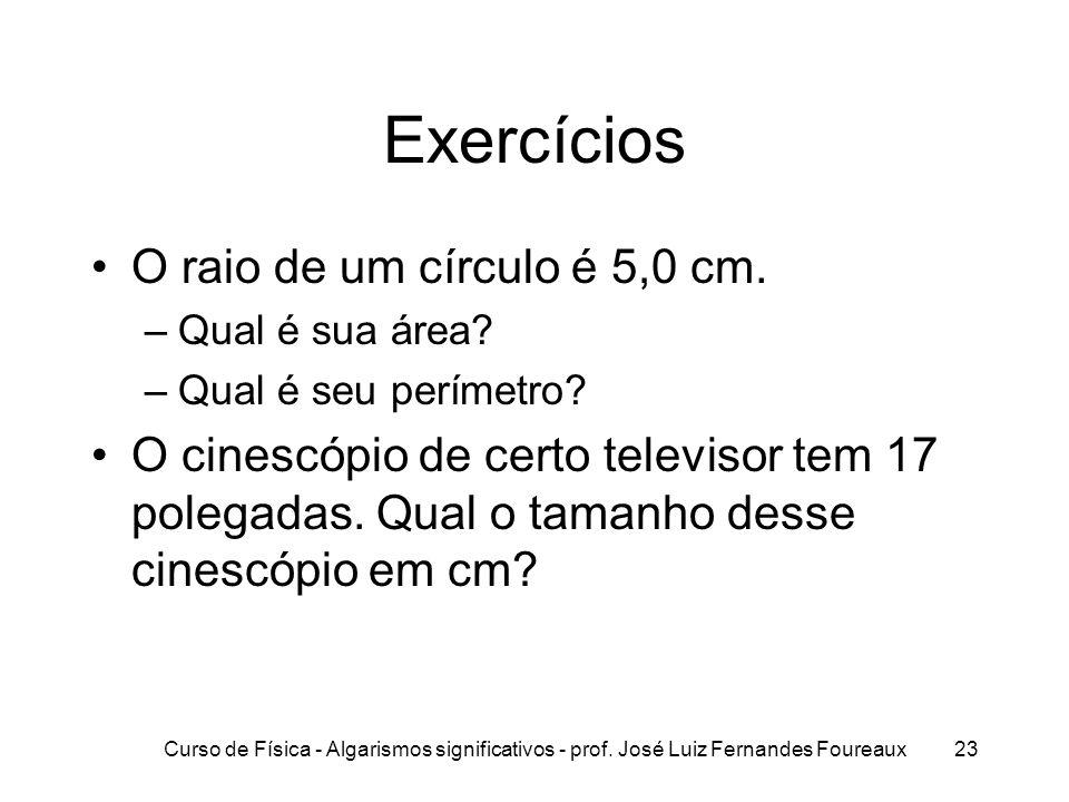 Curso de Física - Algarismos significativos - prof. José Luiz Fernandes Foureaux23 Exercícios O raio de um círculo é 5,0 cm. –Qual é sua área? –Qual é