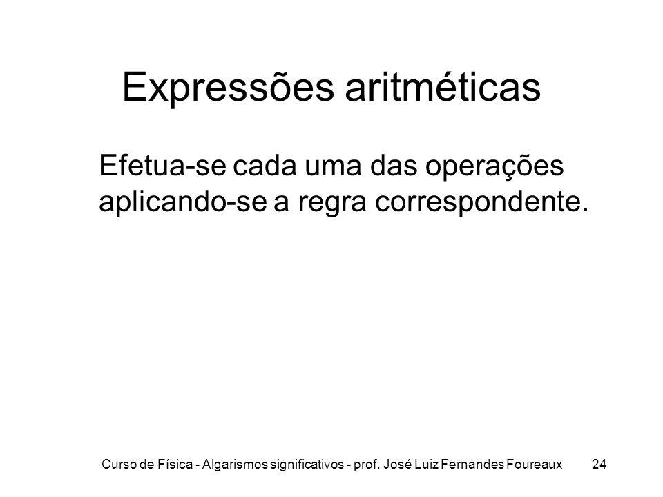 Curso de Física - Algarismos significativos - prof. José Luiz Fernandes Foureaux24 Expressões aritméticas Efetua-se cada uma das operações aplicando-s