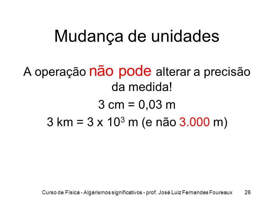 Curso de Física - Algarismos significativos - prof. José Luiz Fernandes Foureaux26 Mudança de unidades A operação não pode alterar a precisão da medid