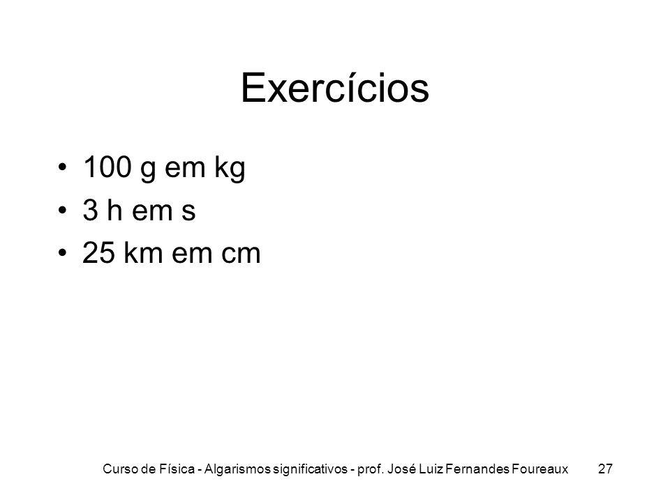 Curso de Física - Algarismos significativos - prof. José Luiz Fernandes Foureaux27 Exercícios 100 g em kg 3 h em s 25 km em cm