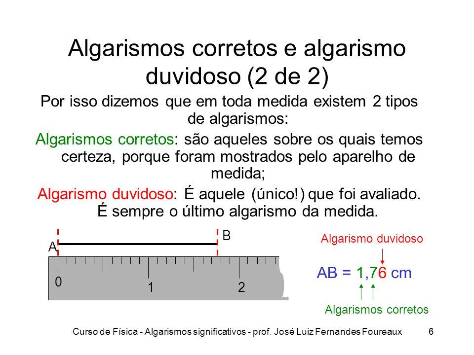 Curso de Física - Algarismos significativos - prof. José Luiz Fernandes Foureaux6 Algarismos corretos e algarismo duvidoso (2 de 2) Por isso dizemos q