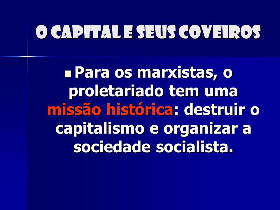 O capital e seus coveiros Para os marxistas, o proletariado tem uma missão histórica: destruir o capitalismo e organizar a sociedade socialista. Para