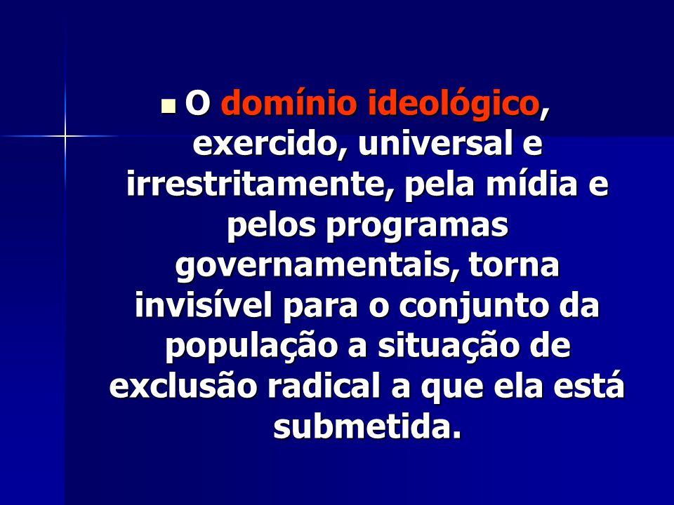 O domínio ideológico, exercido, universal e irrestritamente, pela mídia e pelos programas governamentais, torna invisível para o conjunto da população