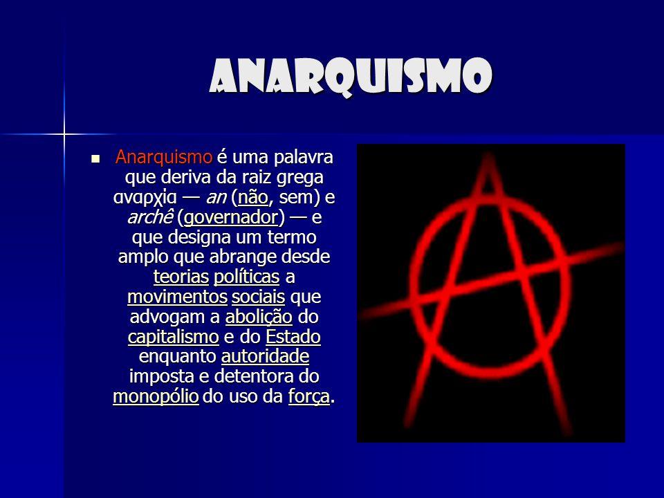 Anarquismo Anarquismo é uma palavra que deriva da raiz grega αναρχία an (não, sem) e archê (governador) e que designa um termo amplo que abrange desde