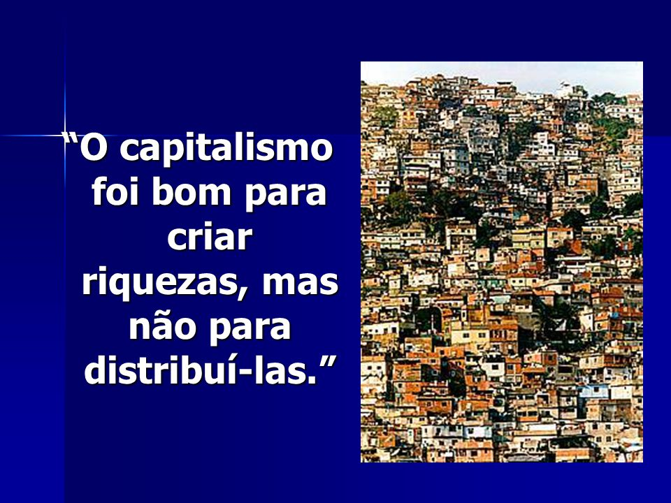 O capitalismo foi bom para criar riquezas, mas não para distribuí-las.