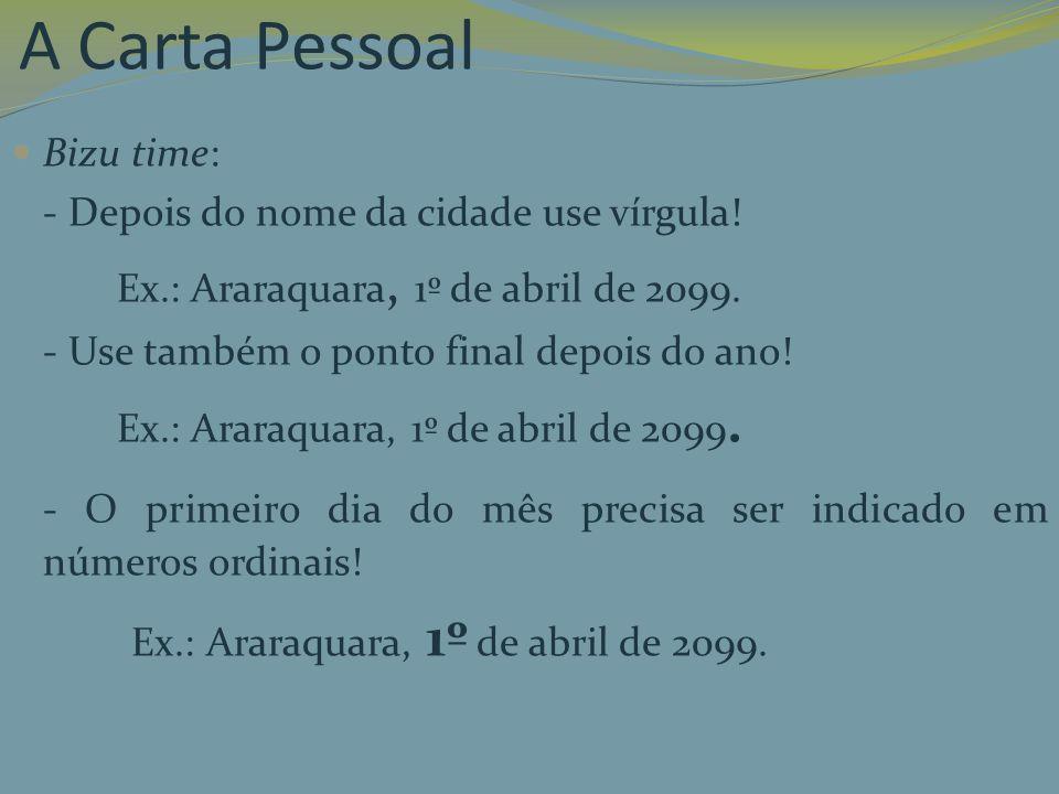 A Carta Pessoal Bizu time: - Depois do nome da cidade use vírgula! Ex.: Araraquara, 1º de abril de 2099. - Use também o ponto final depois do ano! Ex.