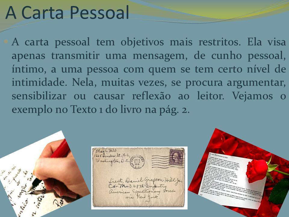 A Carta Pessoal A carta pessoal tem objetivos mais restritos. Ela visa apenas transmitir uma mensagem, de cunho pessoal, íntimo, a uma pessoa com quem