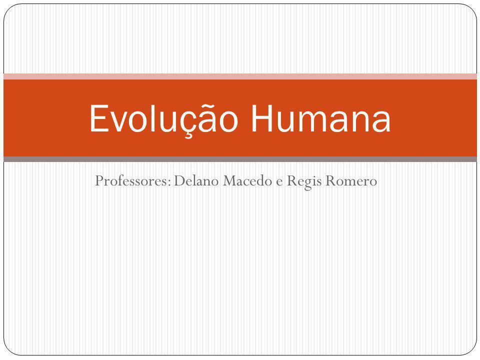 Professores: Delano Macedo e Regis Romero Evolução Humana