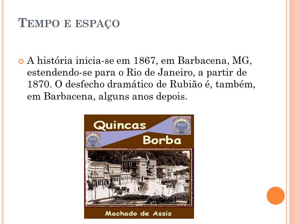 T EMPO E ESPAÇO A história inicia-se em 1867, em Barbacena, MG, estendendo-se para o Rio de Janeiro, a partir de 1870. O desfecho dramático de Rubião