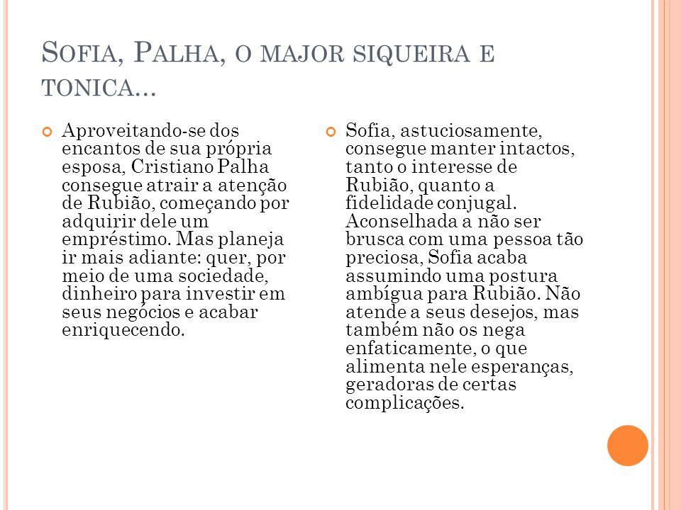 S OFIA, P ALHA, O MAJOR SIQUEIRA E TONICA... Aproveitando-se dos encantos de sua própria esposa, Cristiano Palha consegue atrair a atenção de Rubião,