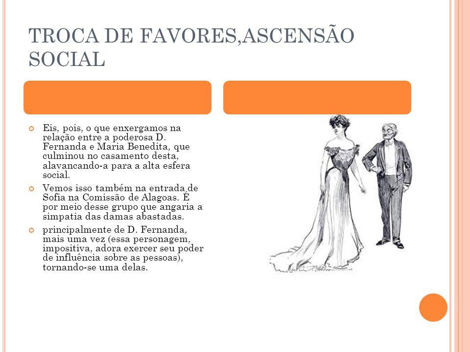 TROCA DE FAVORES,ASCENSÃO SOCIAL Eis, pois, o que enxergamos na relação entre a poderosa D. Fernanda e Maria Benedita, que culminou no casamento desta