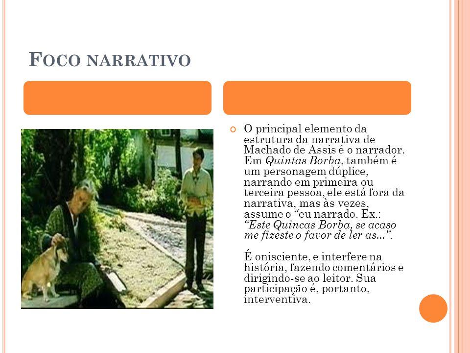 F OCO NARRATIVO O principal elemento da estrutura da narrativa de Machado de Assis é o narrador. Em Quintas Borba, também é um personagem dúplice, nar