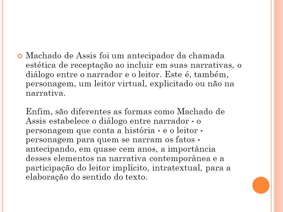 Machado de Assis foi um antecipador da chamada estética de receptação ao incluir em suas narrativas, o diálogo entre o narrador e o leitor. Este é, ta
