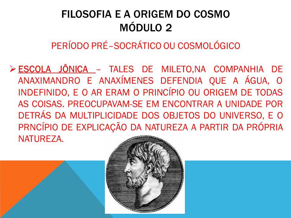 FILOSOFIA E A ORIGEM DO COSMO MÓDULO 2 PERÍODO PRÉ–SOCRÁTICO OU COSMOLÓGICO ESCOLA JÔNICA – TALES DE MILETO,NA COMPANHIA DE ANAXIMANDRO E ANAXÍMENES D
