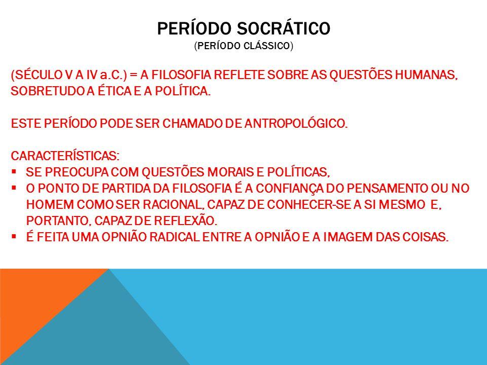 PERÍODO SOCRÁTICO (PERÍODO CLÁSSICO) (SÉCULO V A IV a.C.) = A FILOSOFIA REFLETE SOBRE AS QUESTÕES HUMANAS, SOBRETUDO A ÉTICA E A POLÍTICA. ESTE PERÍOD
