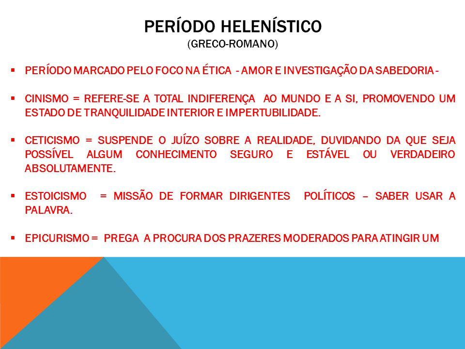 PERÍODO HELENÍSTICO (GRECO-ROMANO) PERÍODO MARCADO PELO FOCO NA ÉTICA - AMOR E INVESTIGAÇÃO DA SABEDORIA - CINISMO = REFERE-SE A TOTAL INDIFERENÇA AO