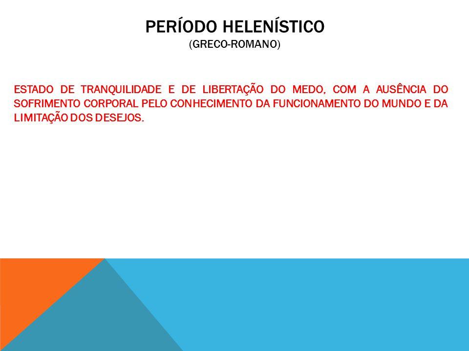 PERÍODO HELENÍSTICO (GRECO-ROMANO) ESTADO DE TRANQUILIDADE E DE LIBERTAÇÃO DO MEDO, COM A AUSÊNCIA DO SOFRIMENTO CORPORAL PELO CONHECIMENTO DA FUNCION