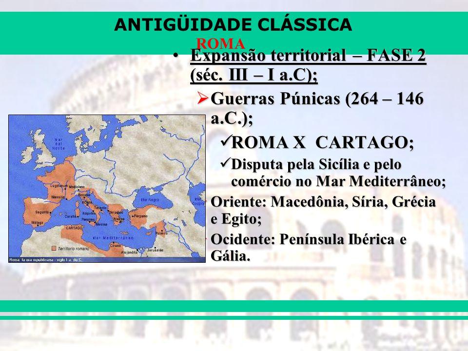 ANTIGÜIDADE CLÁSSICA ROMA Expansão territorial – FASE 2 (séc. III – I a.C);Expansão territorial – FASE 2 (séc. III – I a.C); Guerras Púnicas (264 – 14
