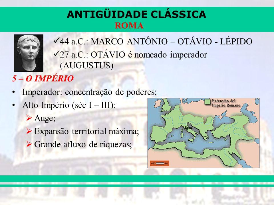 ANTIGÜIDADE CLÁSSICA ROMA 44 a.C.: MARCO ANTÔNIO – OTÁVIO - LÉPIDO 27 a.C.: OTÁVIO é nomeado imperador (AUGUSTUS) 5 – O IMPÉRIO Imperador: concentração de poderes; Alto Império (séc I – III): Auge; Expansão territorial máxima; Grande afluxo de riquezas;