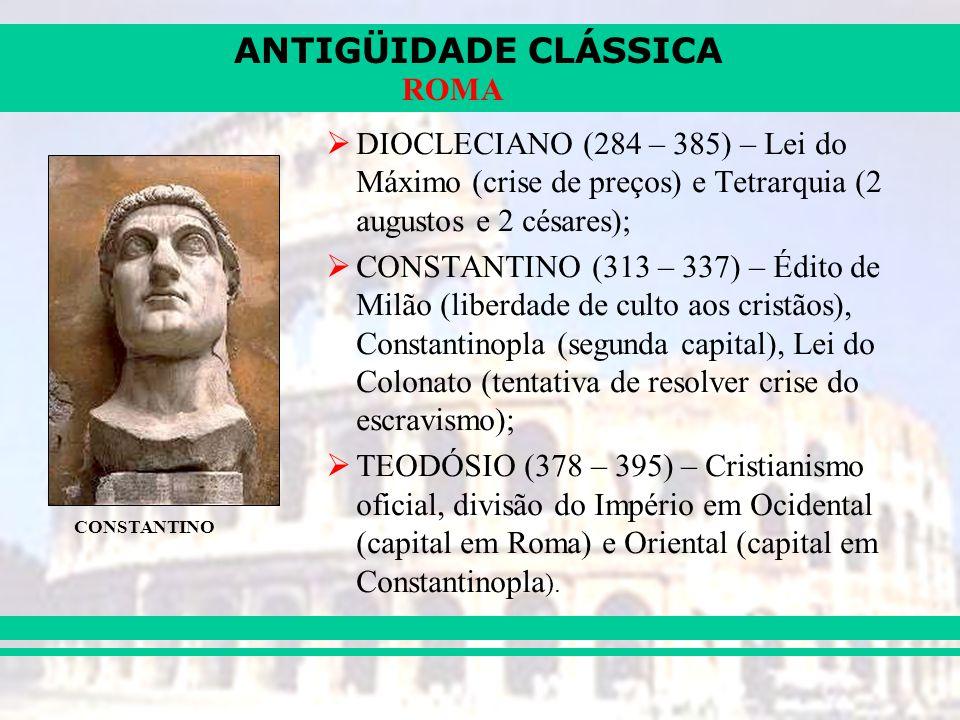 ANTIGÜIDADE CLÁSSICA ROMA DIOCLECIANO (284 – 385) – Lei do Máximo (crise de preços) e Tetrarquia (2 augustos e 2 césares); CONSTANTINO (313 – 337) – Édito de Milão (liberdade de culto aos cristãos), Constantinopla (segunda capital), Lei do Colonato (tentativa de resolver crise do escravismo); TEODÓSIO (378 – 395) – Cristianismo oficial, divisão do Império em Ocidental (capital em Roma) e Oriental (capital em Constantinopla ).