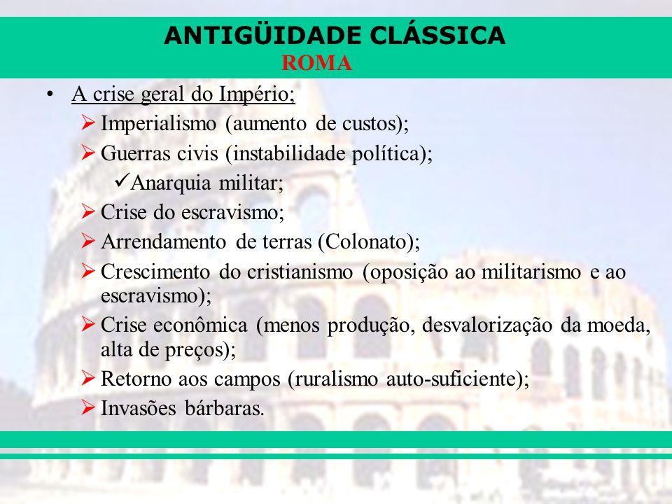 ANTIGÜIDADE CLÁSSICA ROMA A crise geral do Império; Imperialismo (aumento de custos); Guerras civis (instabilidade política); Anarquia militar; Crise