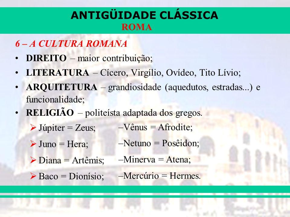 ANTIGÜIDADE CLÁSSICA ROMA 6 – A CULTURA ROMANA DIREITO – maior contribuição; LITERATURA – Cícero, Virgílio, Ovídeo, Tito Lívio; ARQUITETURA – grandiosidade (aquedutos, estradas...) e funcionalidade; RELIGIÃO – politeísta adaptada dos gregos.