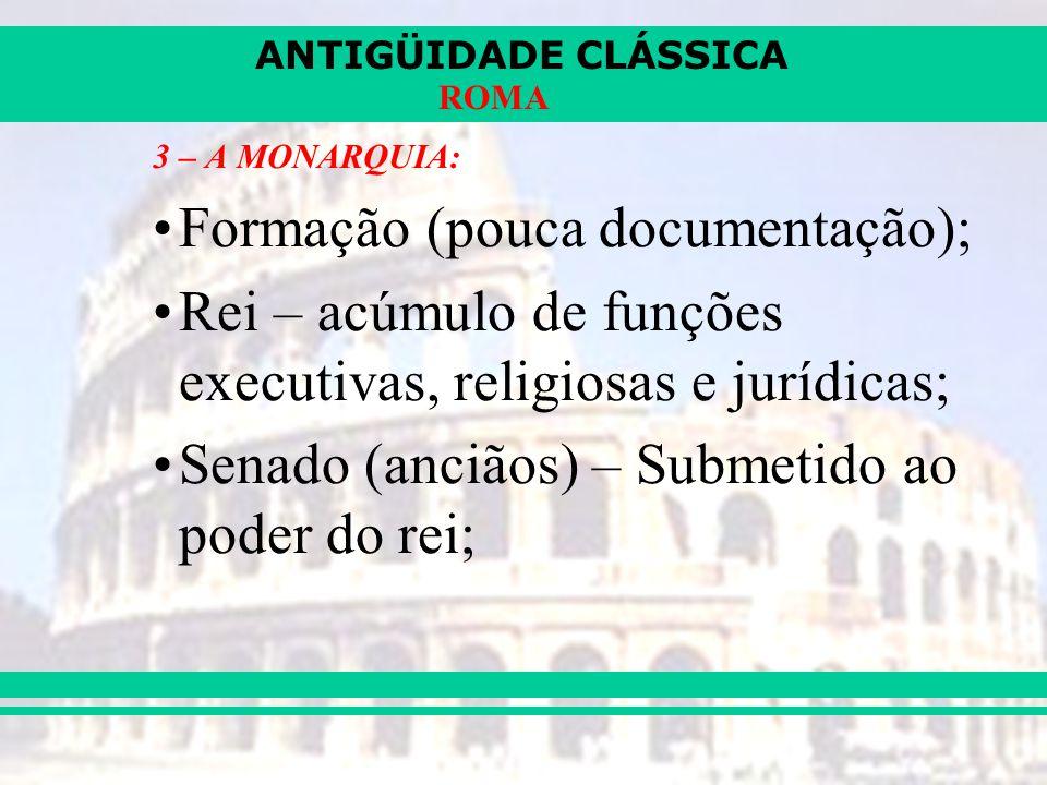 ANTIGÜIDADE CLÁSSICA ROMA 3 – A MONARQUIA: Formação (pouca documentação); Rei – acúmulo de funções executivas, religiosas e jurídicas; Senado (anciãos) – Submetido ao poder do rei;