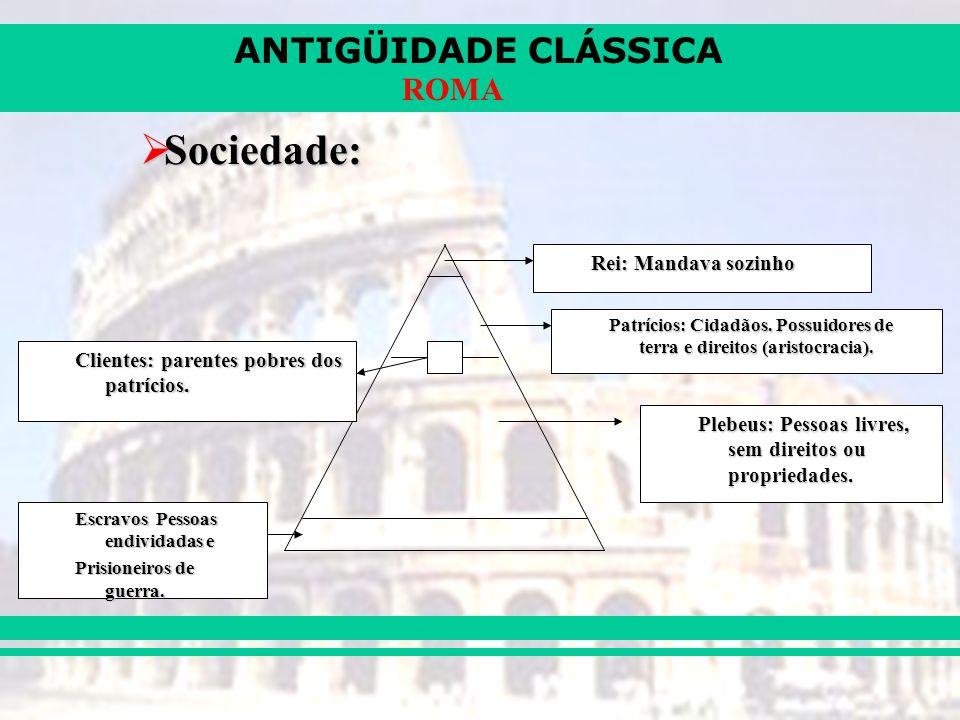 ANTIGÜIDADE CLÁSSICA ROMA Sociedade: Sociedade: Rei: Mandava sozinho Patrícios: Cidadãos. Possuidores de terra e direitos (aristocracia). Plebeus: Pes