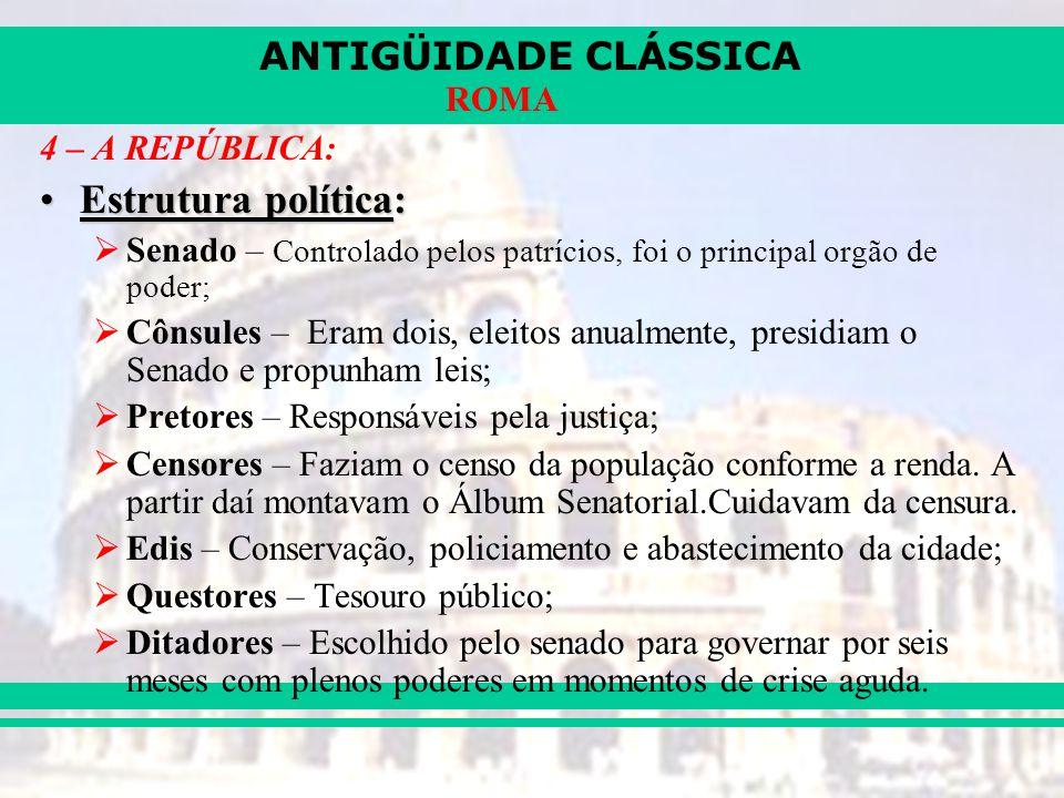 ANTIGÜIDADE CLÁSSICA ROMA 4 – A REPÚBLICA: Estrutura política:Estrutura política: Senado – Controlado pelos patrícios, foi o principal orgão de poder;
