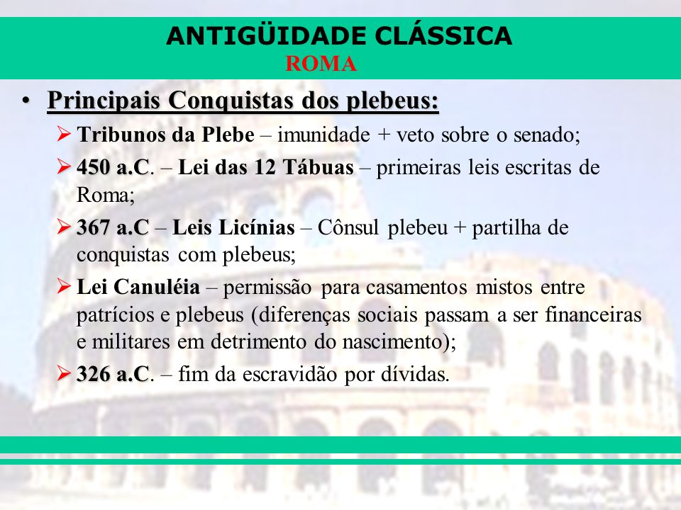 ANTIGÜIDADE CLÁSSICA ROMA Principais Conquistas dos plebeus:Principais Conquistas dos plebeus: Tribunos da Plebe – imunidade + veto sobre o senado; 45