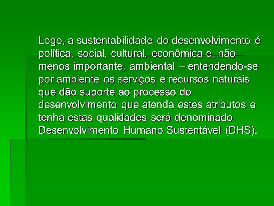 Logo, a sustentabilidade do desenvolvimento é política, social, cultural, econômica e, não menos importante, ambiental – entendendo-se por ambiente os serviços e recursos naturais que dão suporte ao processo do desenvolvimento que atenda estes atributos e tenha estas qualidades será denominado Desenvolvimento Humano Sustentável (DHS).