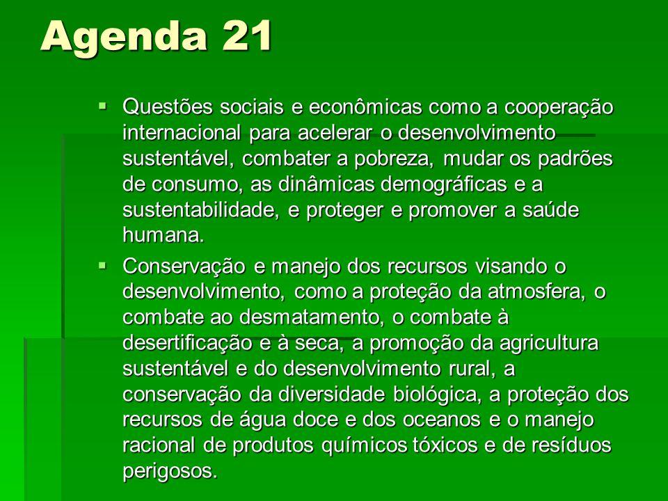 Agenda 21 Q uestões sociais e econômicas como a cooperação internacional para acelerar o desenvolvimento sustentável, combater a pobreza, mudar os padrões de consumo, as dinâmicas demográficas e a sustentabilidade, e proteger e promover a saúde humana.