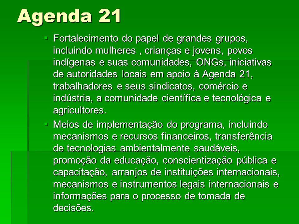 Agenda 21 Fortalecimento do papel de grandes grupos, incluindo mulheres, crianças e jovens, povos indígenas e suas comunidades, ONGs, iniciativas de autoridades locais em apoio à Agenda 21, trabalhadores e seus sindicatos, comércio e indústria, a comunidade científica e tecnológica e agricultores.